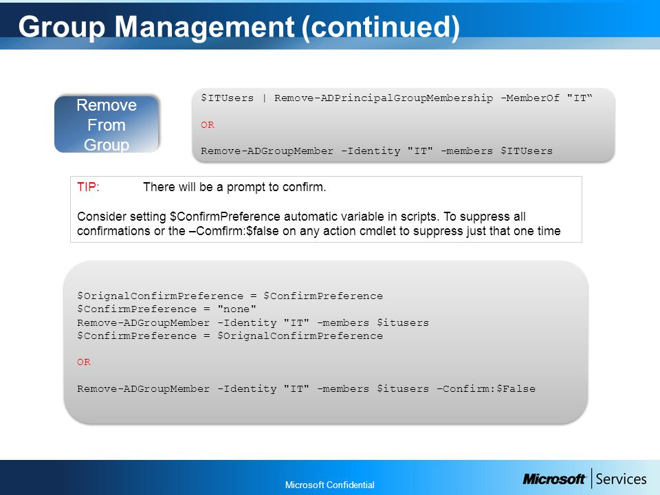 Microsoft Confidential Group Management (continued) Remove From Group $ITUsers | Remove-ADPrincipalGroupMembership -MemberOf IT OR Remove-ADGroupMember -Identity IT -members $ITUsers $ITUsers | Remove-ADPrincipalGroupMembership -MemberOf IT OR Remove-ADGroupMember -Identity IT -members $ITUsers $OrignalConfirmPreference = $ConfirmPreference $ConfirmPreference = none Remove-ADGroupMember -Identity IT -members $itusers $ConfirmPreference = $OrignalConfirmPreference OR Remove-ADGroupMember -Identity IT -members $itusers –Confirm:$False $OrignalConfirmPreference = $ConfirmPreference $ConfirmPreference = none Remove-ADGroupMember -Identity IT -members $itusers $ConfirmPreference = $OrignalConfirmPreference OR Remove-ADGroupMember -Identity IT -members $itusers –Confirm:$False TIP:There will be a prompt to confirm.