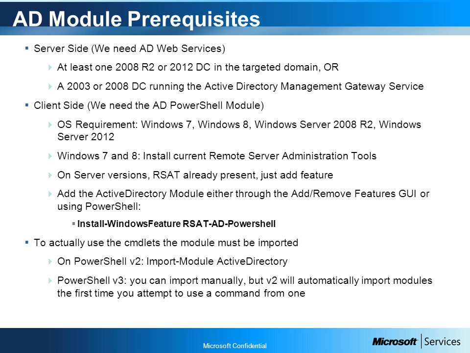 Microsoft Confidential AD Module Prerequisites  Server Side (We need AD Web Services)  At least one 2008 R2 or 2012 DC in the targeted domain, OR  A 2003 or 2008 DC running the Active Directory Management Gateway Service  Client Side (We need the AD PowerShell Module)  OS Requirement: Windows 7, Windows 8, Windows Server 2008 R2, Windows Server 2012  Windows 7 and 8: Install current Remote Server Administration Tools  On Server versions, RSAT already present, just add feature  Add the ActiveDirectory Module either through the Add/Remove Features GUI or using PowerShell:  Install-WindowsFeature RSAT-AD-Powershell  To actually use the cmdlets the module must be imported  On PowerShell v2: Import-Module ActiveDirectory  PowerShell v3: you can import manually, but v2 will automatically import modules the first time you attempt to use a command from one
