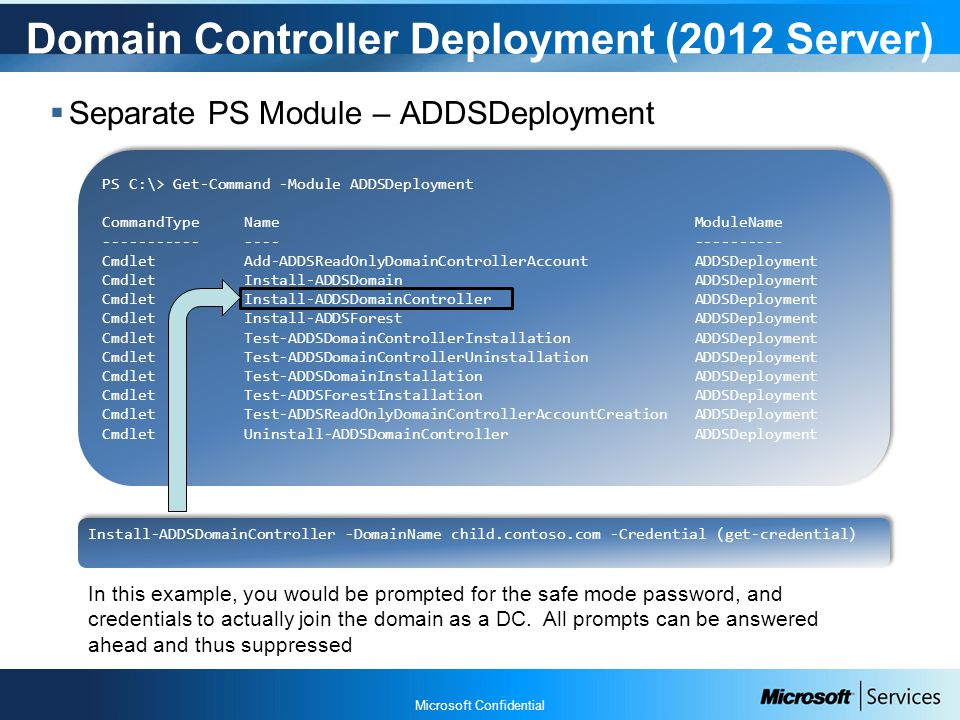 Microsoft Confidential Domain Controller Deployment (2012 Server)  Separate PS Module – ADDSDeployment PS C:\> Get-Command -Module ADDSDeployment CommandType Name ModuleName ----------- ---- ---------- Cmdlet Add-ADDSReadOnlyDomainControllerAccount ADDSDeployment Cmdlet Install-ADDSDomain ADDSDeployment Cmdlet Install-ADDSDomainController ADDSDeployment Cmdlet Install-ADDSForest ADDSDeployment Cmdlet Test-ADDSDomainControllerInstallation ADDSDeployment Cmdlet Test-ADDSDomainControllerUninstallation ADDSDeployment Cmdlet Test-ADDSDomainInstallation ADDSDeployment Cmdlet Test-ADDSForestInstallation ADDSDeployment Cmdlet Test-ADDSReadOnlyDomainControllerAccountCreation ADDSDeployment Cmdlet Uninstall-ADDSDomainController ADDSDeployment PS C:\> Get-Command -Module ADDSDeployment CommandType Name ModuleName ----------- ---- ---------- Cmdlet Add-ADDSReadOnlyDomainControllerAccount ADDSDeployment Cmdlet Install-ADDSDomain ADDSDeployment Cmdlet Install-ADDSDomainController ADDSDeployment Cmdlet Install-ADDSForest ADDSDeployment Cmdlet Test-ADDSDomainControllerInstallation ADDSDeployment Cmdlet Test-ADDSDomainControllerUninstallation ADDSDeployment Cmdlet Test-ADDSDomainInstallation ADDSDeployment Cmdlet Test-ADDSForestInstallation ADDSDeployment Cmdlet Test-ADDSReadOnlyDomainControllerAccountCreation ADDSDeployment Cmdlet Uninstall-ADDSDomainController ADDSDeployment Install-ADDSDomainController -DomainName child.contoso.com -Credential (get-credential) In this example, you would be prompted for the safe mode password, and credentials to actually join the domain as a DC.