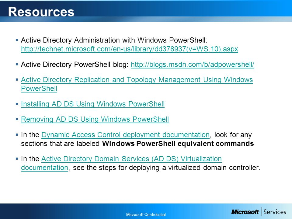 Microsoft Confidential Resources  Active Directory Administration with Windows PowerShell: http://technet.microsoft.com/en-us/library/dd378937(v=WS.10).aspx http://technet.microsoft.com/en-us/library/dd378937(v=WS.10).aspx  Active Directory PowerShell blog: http://blogs.msdn.com/b/adpowershell/http://blogs.msdn.com/b/adpowershell/  Active Directory Replication and Topology Management Using Windows PowerShell Active Directory Replication and Topology Management Using Windows PowerShell  Installing AD DS Using Windows PowerShell Installing AD DS Using Windows PowerShell  Removing AD DS Using Windows PowerShell Removing AD DS Using Windows PowerShell  In the Dynamic Access Control deployment documentation, look for any sections that are labeled Windows PowerShell equivalent commandsDynamic Access Control deployment documentation  In the Active Directory Domain Services (AD DS) Virtualization documentation, see the steps for deploying a virtualized domain controller.Active Directory Domain Services (AD DS) Virtualization documentation