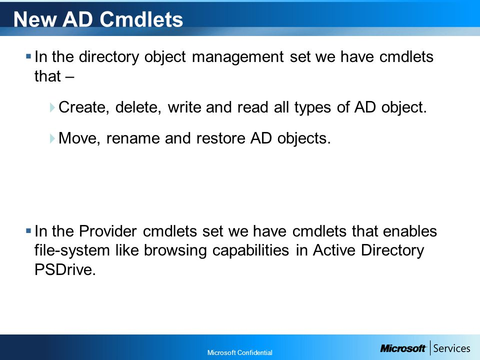 Microsoft Confidential New AD Cmdlets  In the directory object management set we have cmdlets that –  Create, delete, write and read all types of AD object.