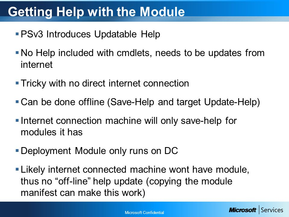 Microsoft Confidential Getting Help with the Module  PSv3 Introduces Updatable Help  No Help included with cmdlets, needs to be updates from internet  Tricky with no direct internet connection  Can be done offline (Save-Help and target Update-Help)  Internet connection machine will only save-help for modules it has  Deployment Module only runs on DC  Likely internet connected machine wont have module, thus no off-line help update (copying the module manifest can make this work)