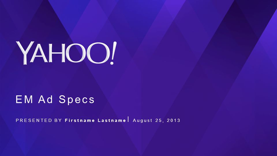 EM Ad Specs PRESENTED BY Firstname Lastname August 25, 2013