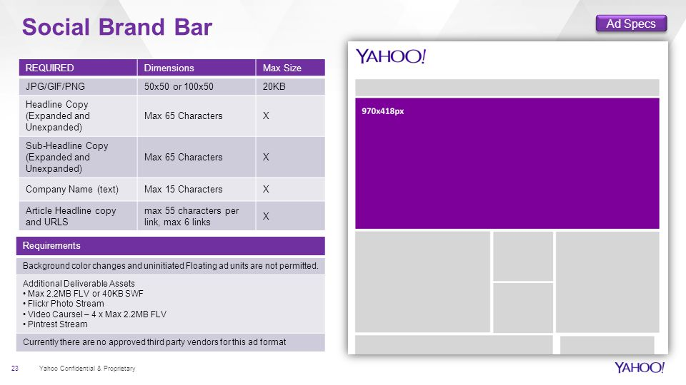 Social Brand Bar 23 Yahoo Confidential & Proprietary REQUIREDDimensionsMax Size JPG/GIF/PNG50x50 or 100x5020KB Headline Copy (Expanded and Unexpanded) Max 65 CharactersX Sub-Headline Copy (Expanded and Unexpanded) Max 65 CharactersX Company Name (text)Max 15 CharactersX Article Headline copy and URLS max 55 characters per link, max 6 links X Requirements Background color changes and uninitiated Floating ad units are not permitted.