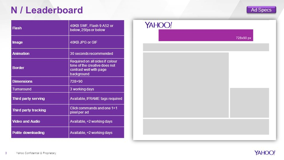 3 Yahoo Confidential & Proprietary N / Leaderboard Flash 40KB SWF, Flash 9 AS2 or below, 25fps or below Image40KB JPG or GIF Animation30 seconds recommended Border Required on all sides if colour tone of the creative does not contrast well with page background Dimensions728×90 Turnaround3 working days Third party servingAvailable, IFRAME tags required Third party tracking Click commands and one 1×1 pixel per ad Video and AudioAvailable, +2 working days Polite downloadingAvailable, +2 working days Ad Specs