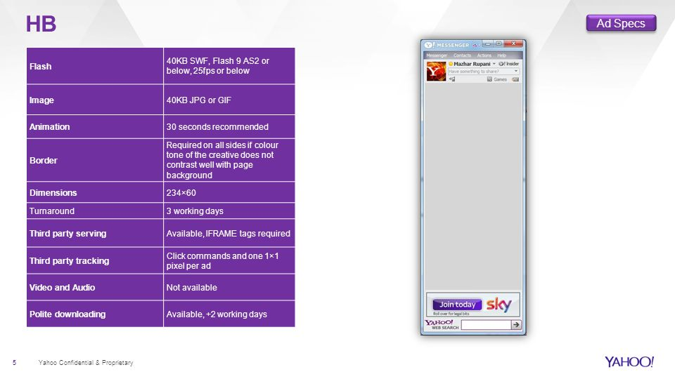 5 Yahoo Confidential & Proprietary HB Flash 40KB SWF, Flash 9 AS2 or below, 25fps or below Image40KB JPG or GIF Animation30 seconds recommended Border Required on all sides if colour tone of the creative does not contrast well with page background Dimensions234×60 Turnaround3 working days Third party servingAvailable, IFRAME tags required Third party tracking Click commands and one 1×1 pixel per ad Video and AudioNot available Polite downloadingAvailable, +2 working days Ad Specs