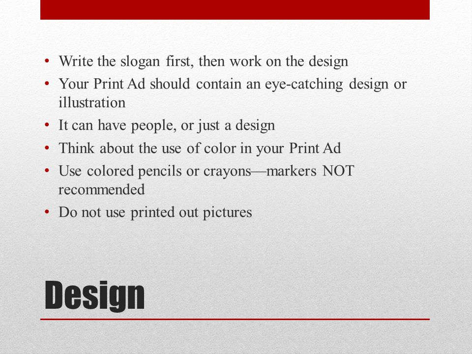Design Write the slogan first, then work on the design Your Print Ad should contain an eye-catching design or illustration It can have people, or just a design Think about the use of color in your Print Ad Use colored pencils or crayons—markers NOT recommended Do not use printed out pictures