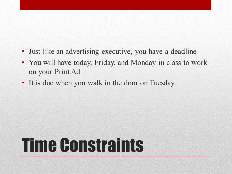 Time Constraints Just like an advertising executive, you have a deadline You will have today, Friday, and Monday in class to work on your Print Ad It is due when you walk in the door on Tuesday