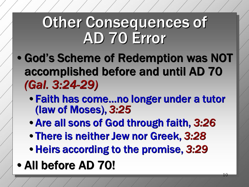 10 Other Consequences of AD 70 Error God's Scheme of Redemption was NOT accomplished before and until AD 70 (Gal.