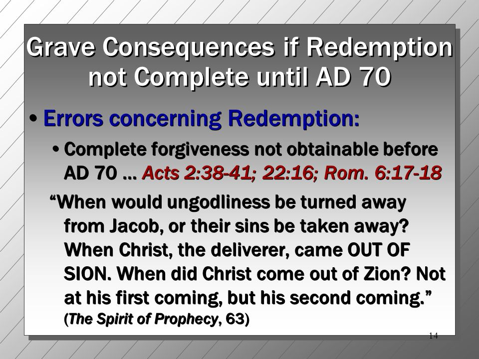 14 Grave Consequences if Redemption not Complete until AD 70 Errors concerning Redemption: Complete forgiveness not obtainable before AD 70 … Acts 2:38-41; 22:16; Rom.