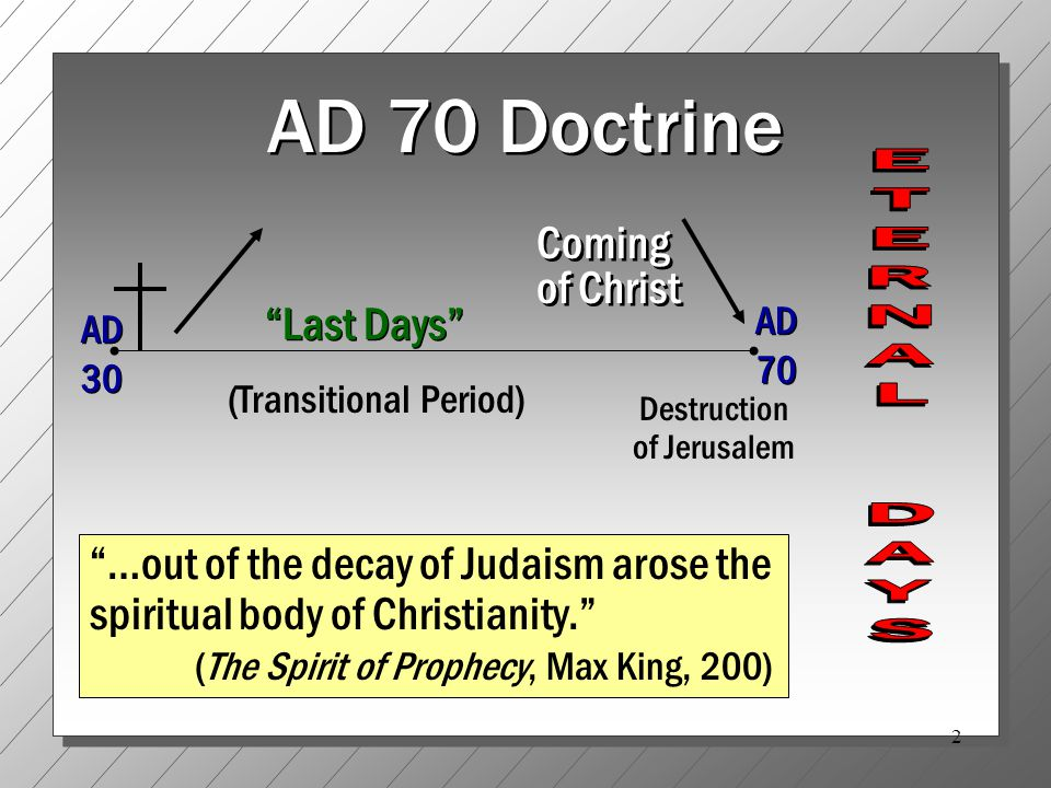 2 AD 70 Doctrine AD 30 AD 70 Destruction of Jerusalem Last Days …out of the decay of Judaism arose the spiritual body of Christianity. (The Spirit of Prophecy, Max King, 200) Coming of Christ (Transitional Period)