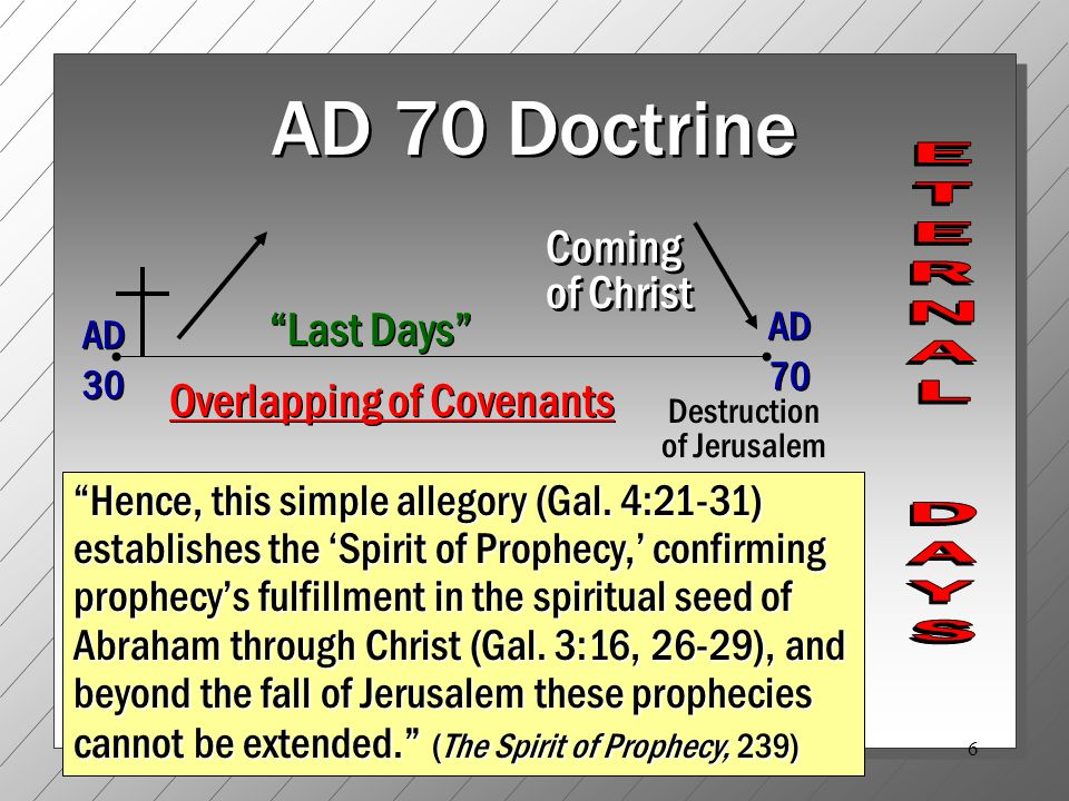 6 AD 70 Doctrine AD 30 AD 70 Destruction of Jerusalem Last Days Hence, this simple allegory (Gal.