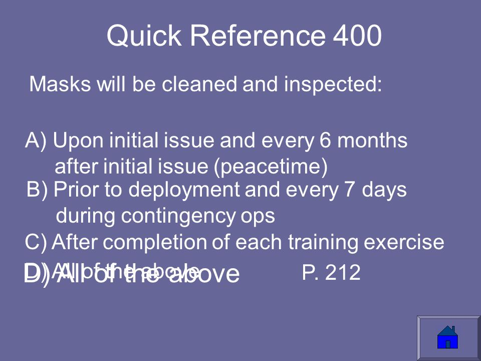 Quick Reference 400 Masks will be cleaned and inspected: A) Upon initial issue and every 6 months after initial issue (peacetime) B) Prior to deployment and every 7 days during contingency ops C) After completion of each training exercise D) All of the above P.