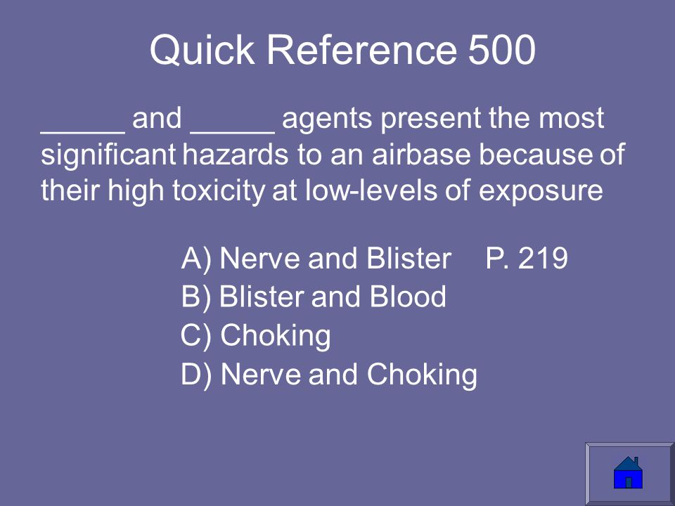 Quick Reference 500 _____ and _____ agents present the most significant hazards to an airbase because of their high toxicity at low-levels of exposure A) Nerve and Blister C) Choking D) Nerve and Choking B) Blister and Blood P.