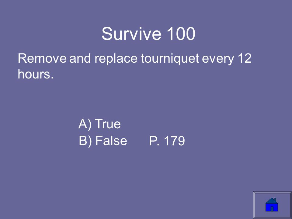 Survive 100 Remove and replace tourniquet every 12 hours. A) True B) False P. 179