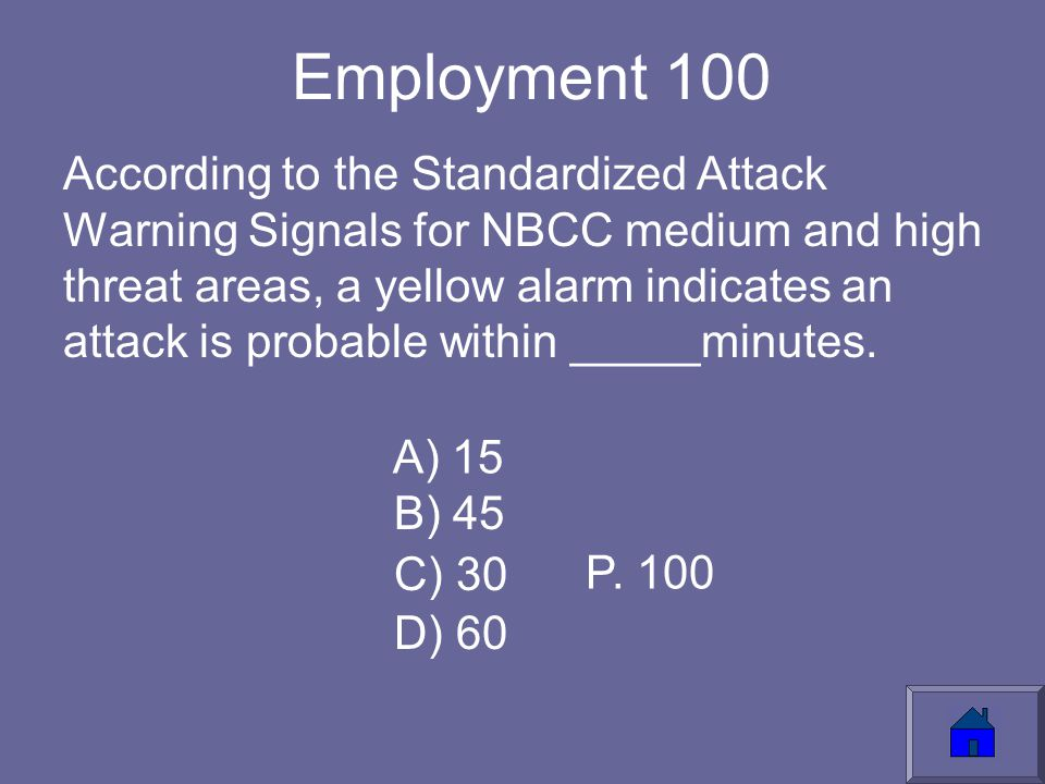 Employment 100 According to the Standardized Attack Warning Signals for NBCC medium and high threat areas, a yellow alarm indicates an attack is probable within _____minutes.