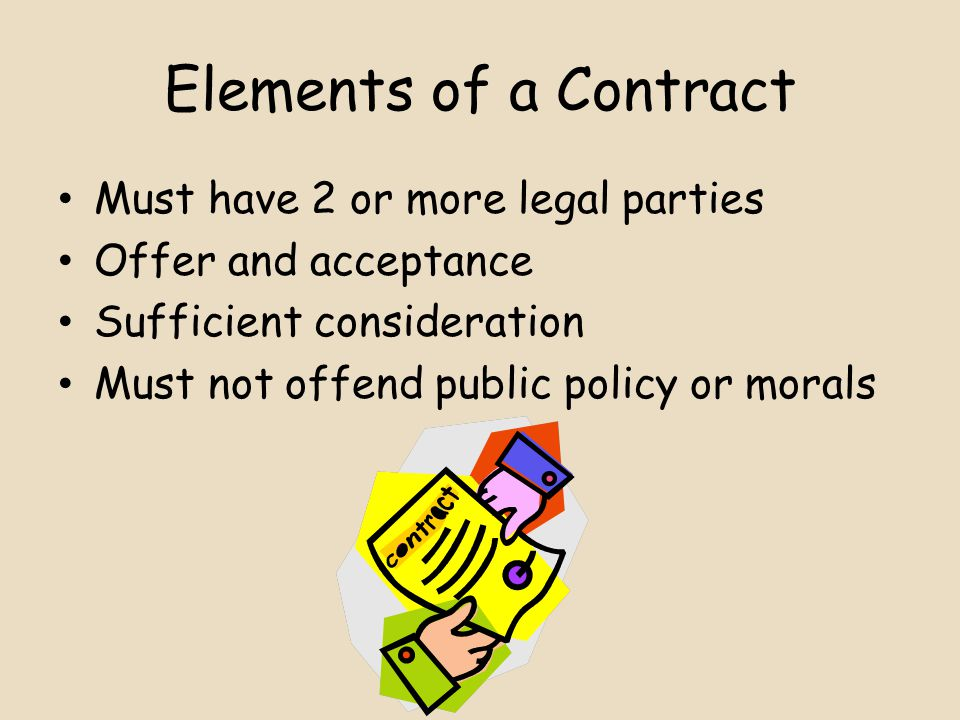 Elements of a Contract Must have 2 or more legal parties Offer and acceptance Sufficient consideration Must not offend public policy or morals