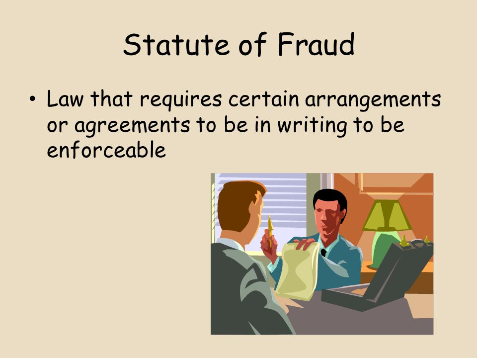 Statute of Fraud Law that requires certain arrangements or agreements to be in writing to be enforceable