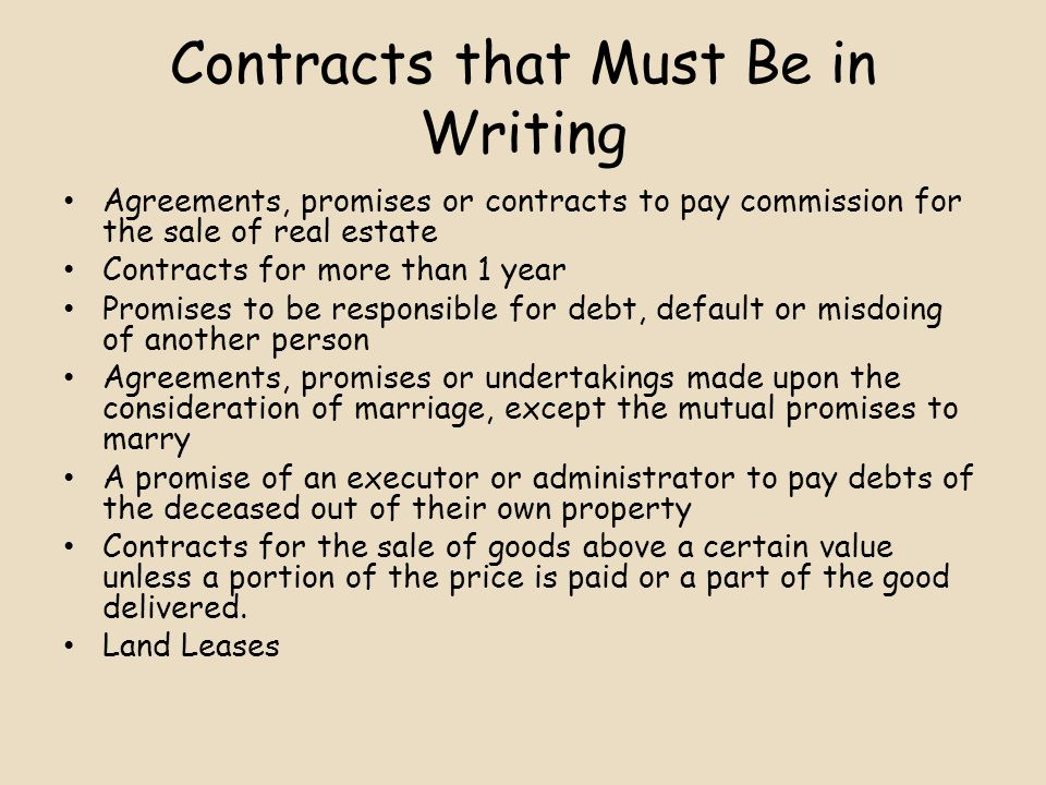 Contracts that Must Be in Writing Agreements, promises or contracts to pay commission for the sale of real estate Contracts for more than 1 year Promises to be responsible for debt, default or misdoing of another person Agreements, promises or undertakings made upon the consideration of marriage, except the mutual promises to marry A promise of an executor or administrator to pay debts of the deceased out of their own property Contracts for the sale of goods above a certain value unless a portion of the price is paid or a part of the good delivered.