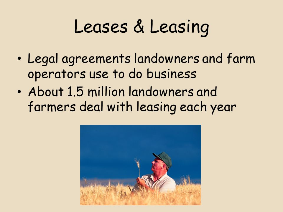Leases & Leasing Legal agreements landowners and farm operators use to do business About 1.5 million landowners and farmers deal with leasing each year