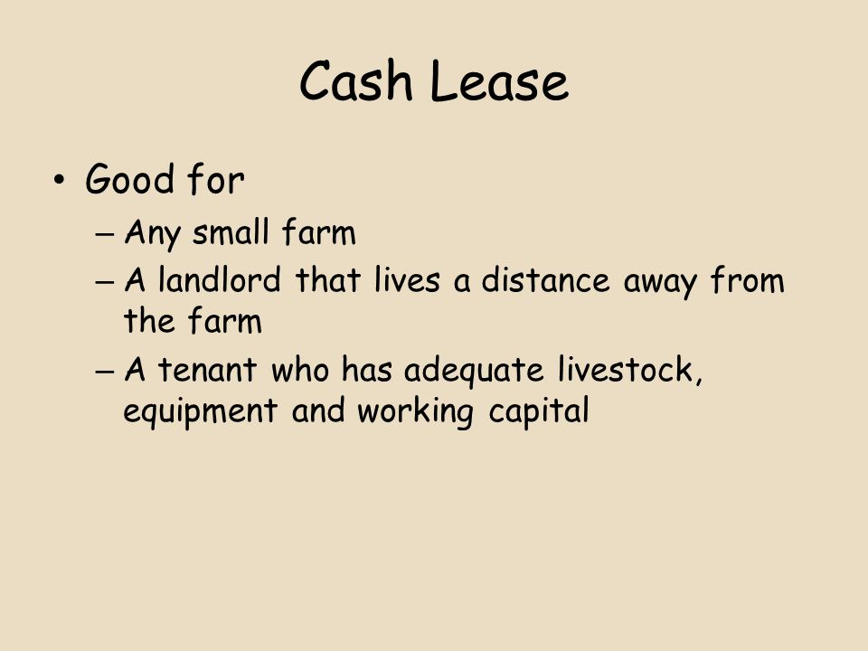 Cash Lease Good for – Any small farm – A landlord that lives a distance away from the farm – A tenant who has adequate livestock, equipment and working capital