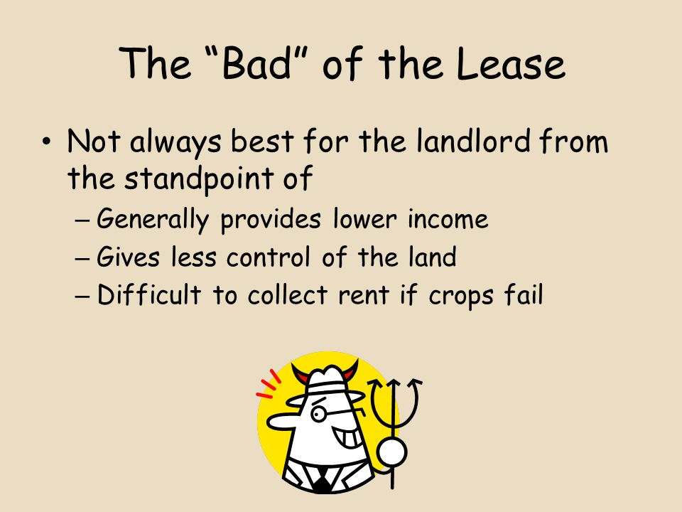 The Bad of the Lease Not always best for the landlord from the standpoint of – Generally provides lower income – Gives less control of the land – Difficult to collect rent if crops fail