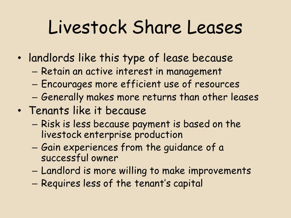 Livestock Share Leases landlords like this type of lease because – Retain an active interest in management – Encourages more efficient use of resources – Generally makes more returns than other leases Tenants like it because – Risk is less because payment is based on the livestock enterprise production – Gain experiences from the guidance of a successful owner – Landlord is more willing to make improvements – Requires less of the tenant's capital