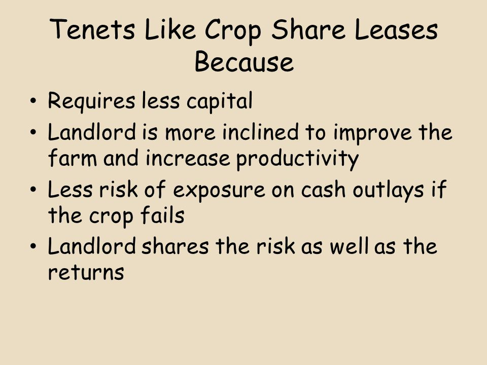 Tenets Like Crop Share Leases Because Requires less capital Landlord is more inclined to improve the farm and increase productivity Less risk of exposure on cash outlays if the crop fails Landlord shares the risk as well as the returns