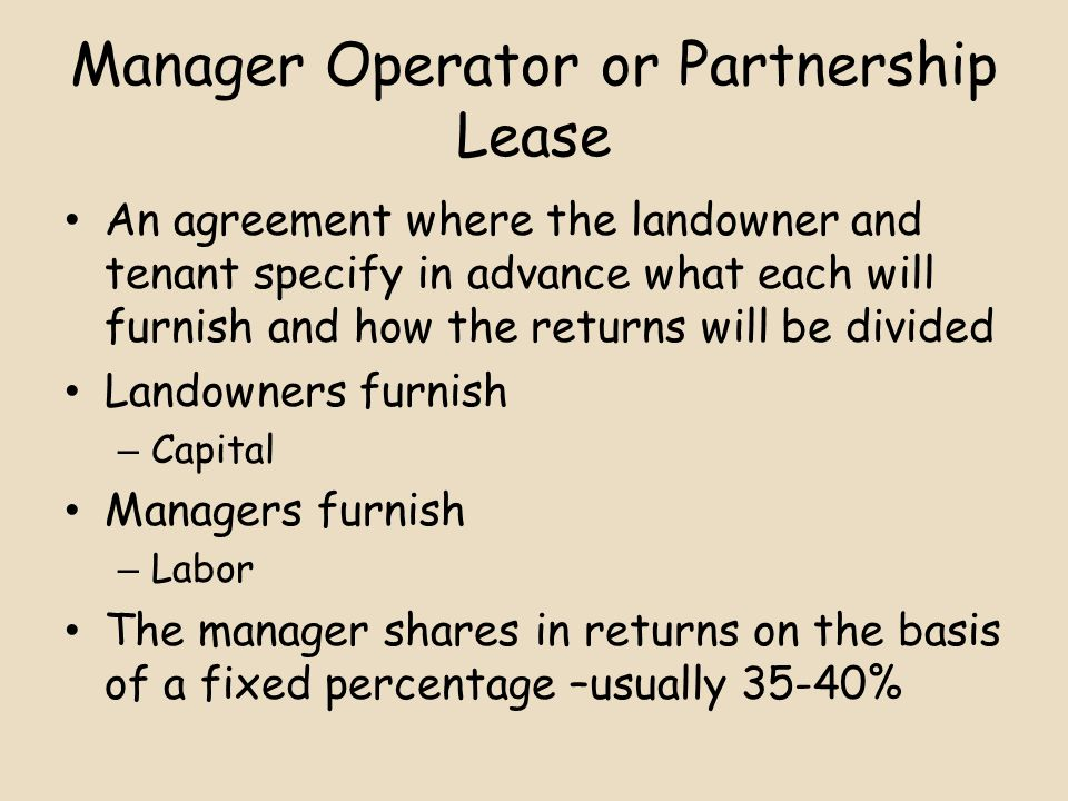 Manager Operator or Partnership Lease An agreement where the landowner and tenant specify in advance what each will furnish and how the returns will be divided Landowners furnish – Capital Managers furnish – Labor The manager shares in returns on the basis of a fixed percentage –usually 35-40%