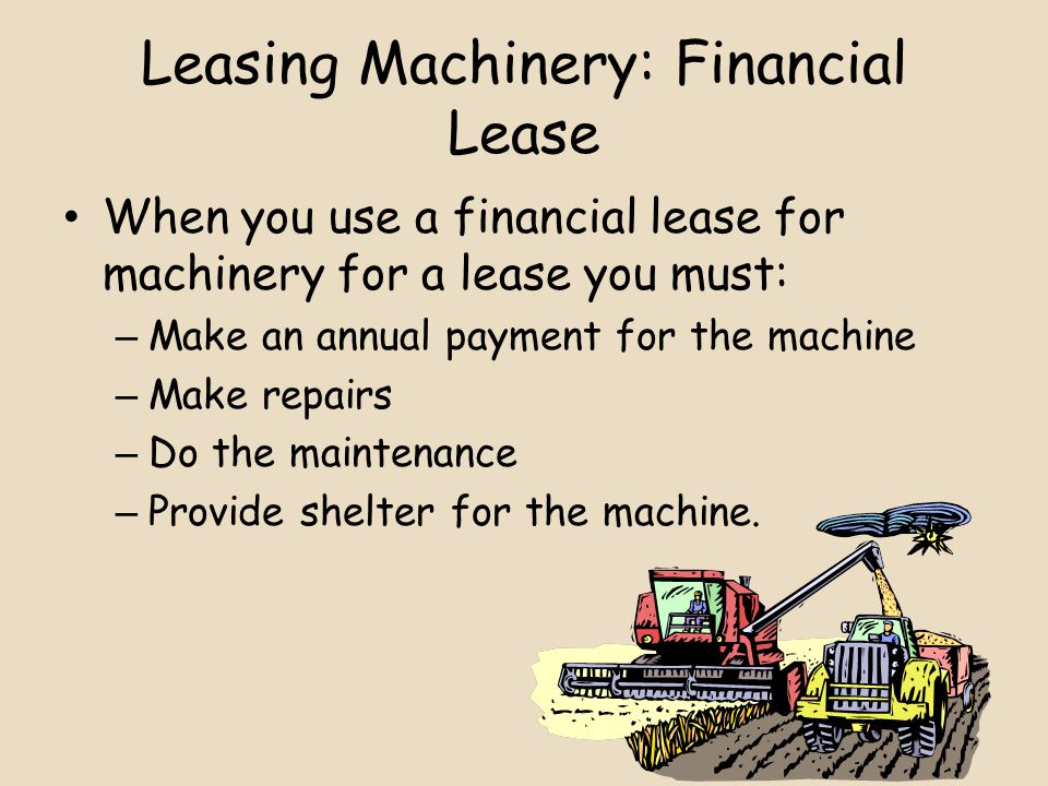 Leasing Machinery: Financial Lease When you use a financial lease for machinery for a lease you must: – Make an annual payment for the machine – Make repairs – Do the maintenance – Provide shelter for the machine.