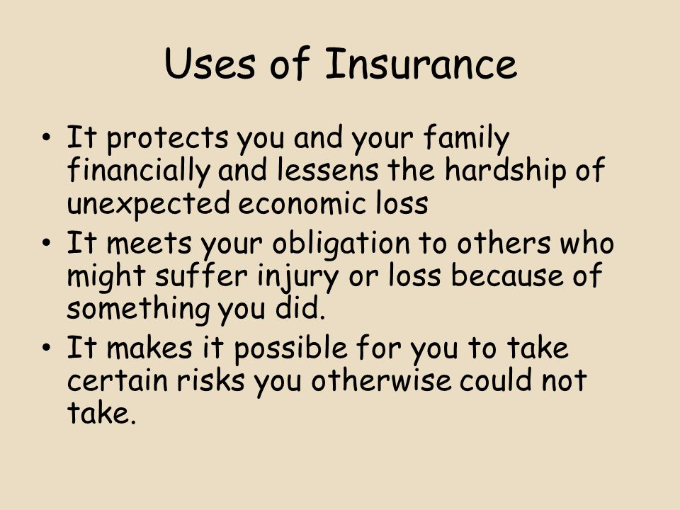 Uses of Insurance It protects you and your family financially and lessens the hardship of unexpected economic loss It meets your obligation to others who might suffer injury or loss because of something you did.