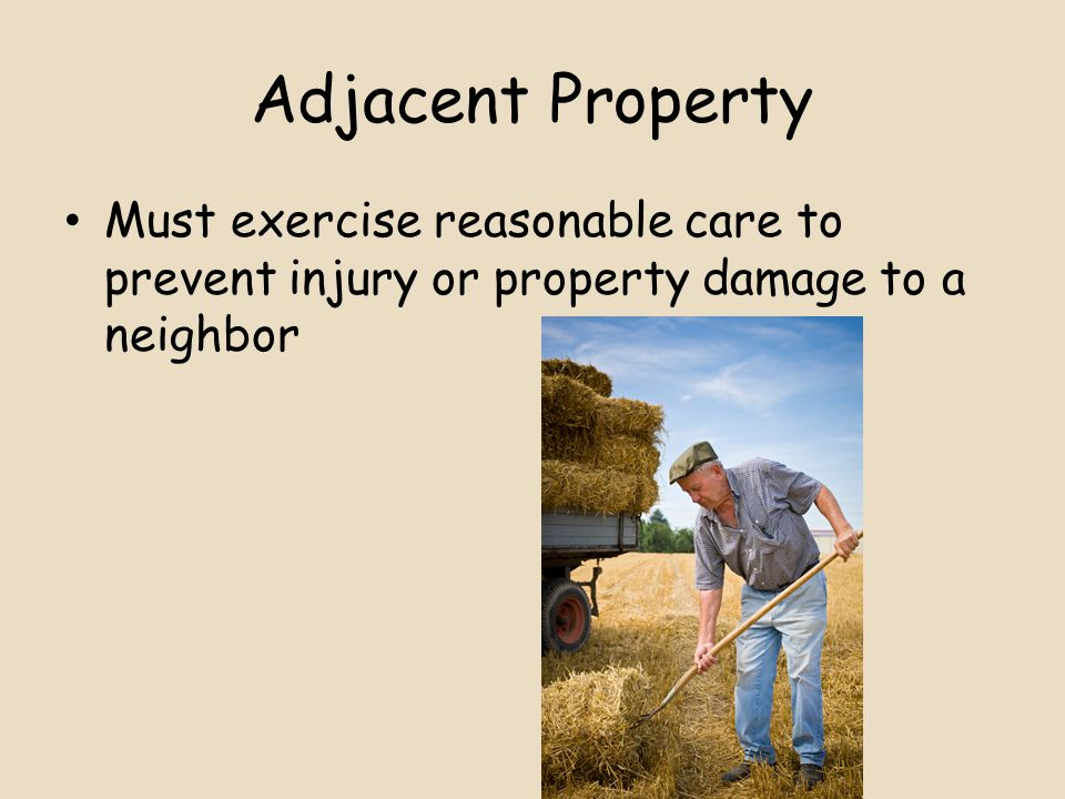 Adjacent Property Must exercise reasonable care to prevent injury or property damage to a neighbor
