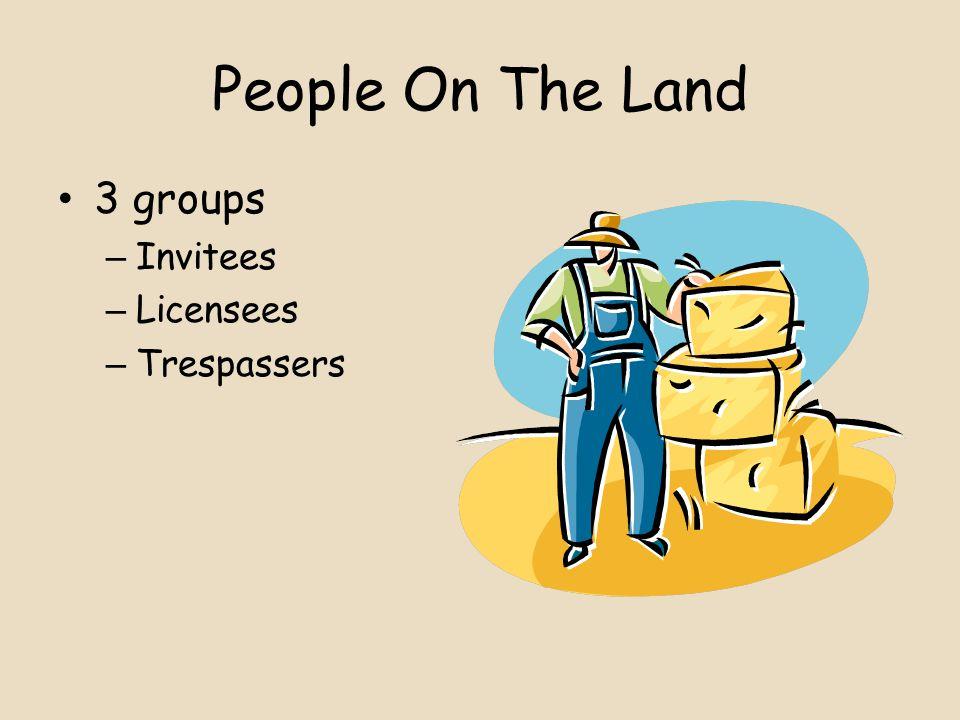 People On The Land 3 groups – Invitees – Licensees – Trespassers