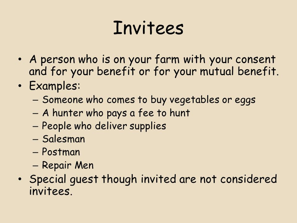 Invitees A person who is on your farm with your consent and for your benefit or for your mutual benefit.