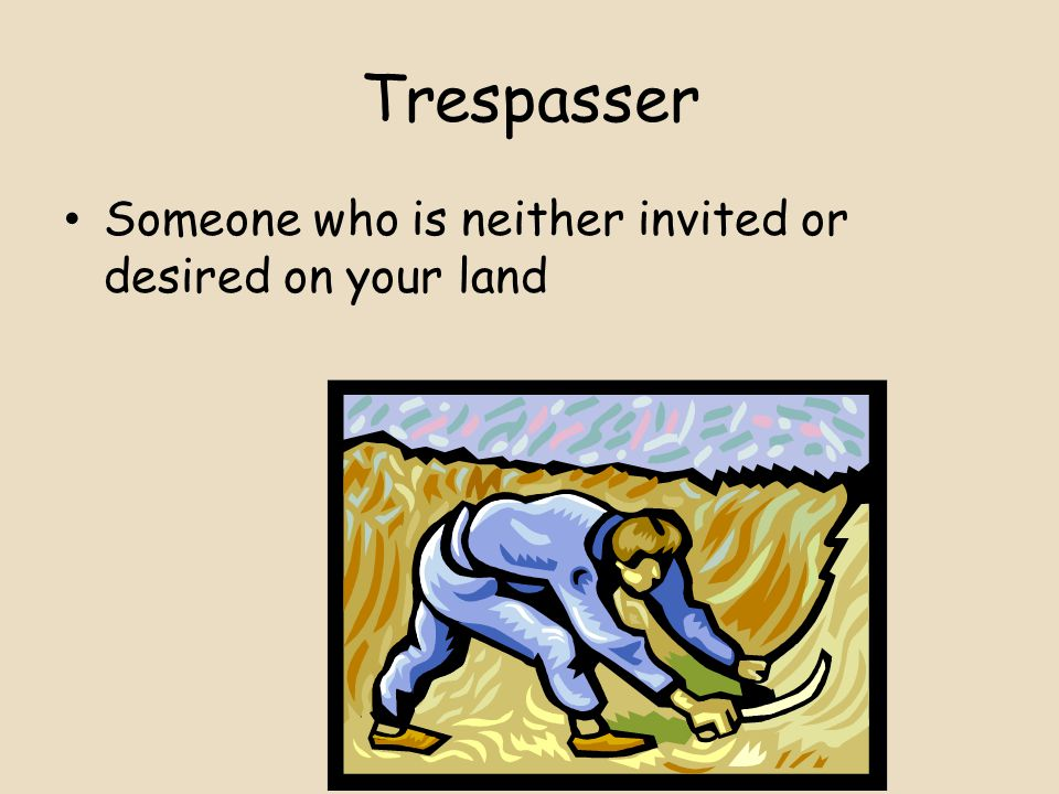 Trespasser Someone who is neither invited or desired on your land