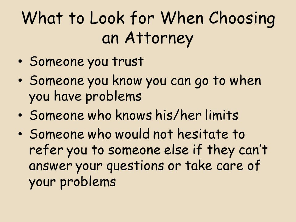 What to Look for When Choosing an Attorney Someone you trust Someone you know you can go to when you have problems Someone who knows his/her limits Someone who would not hesitate to refer you to someone else if they can't answer your questions or take care of your problems