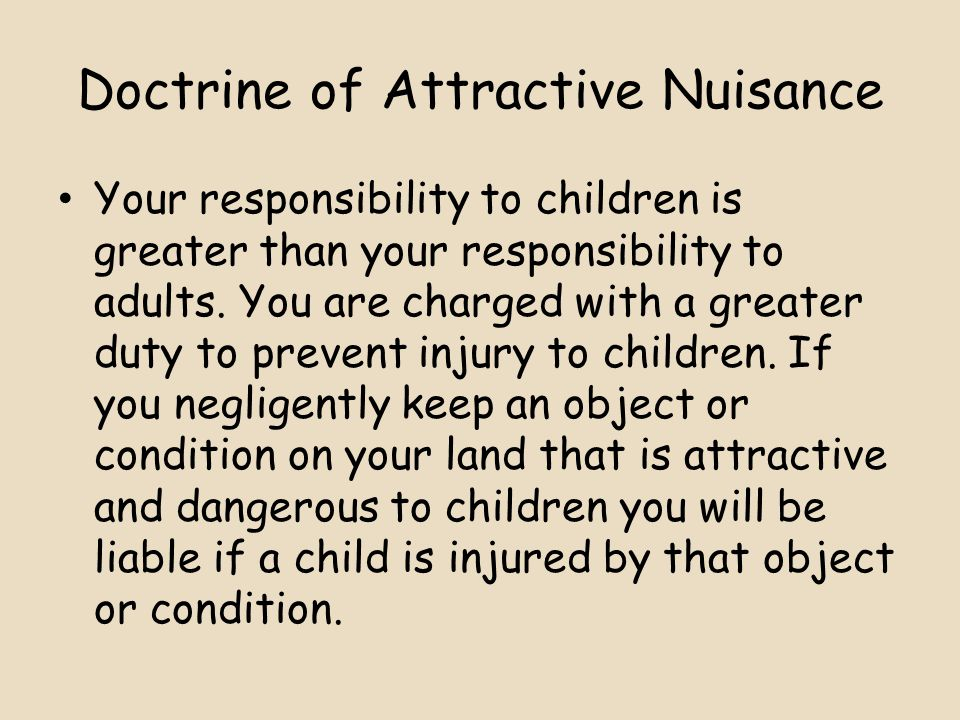 Doctrine of Attractive Nuisance Your responsibility to children is greater than your responsibility to adults.
