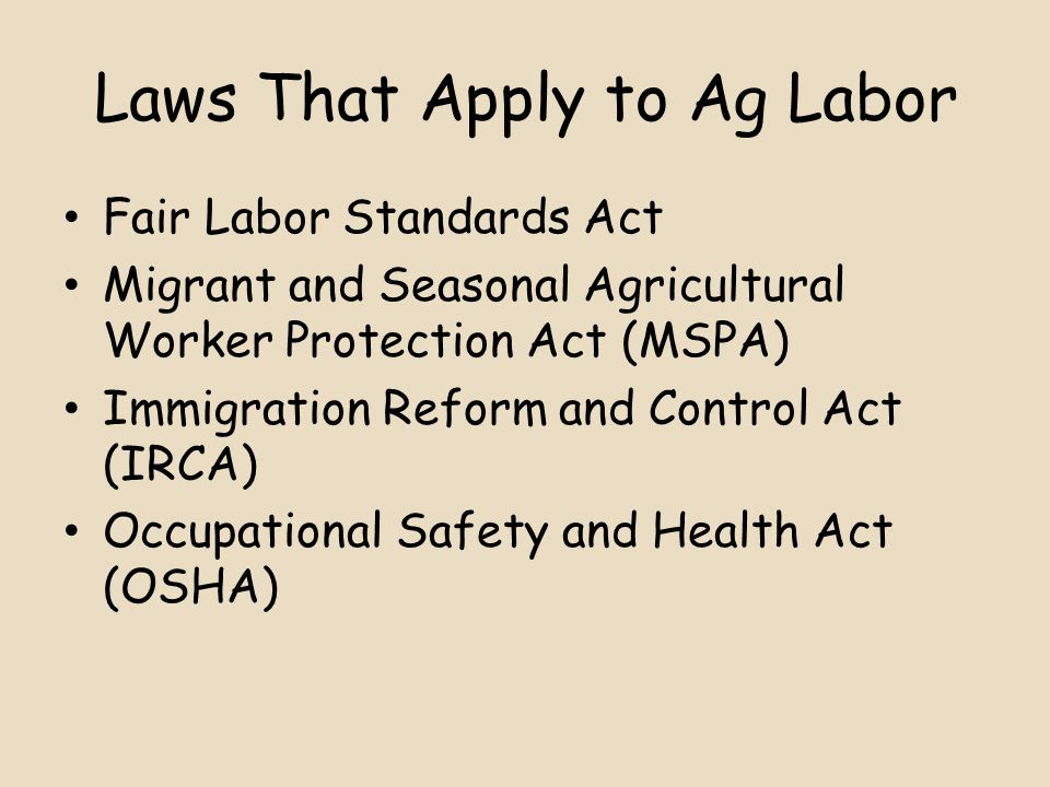 Laws That Apply to Ag Labor Fair Labor Standards Act Migrant and Seasonal Agricultural Worker Protection Act (MSPA) Immigration Reform and Control Act (IRCA) Occupational Safety and Health Act (OSHA)