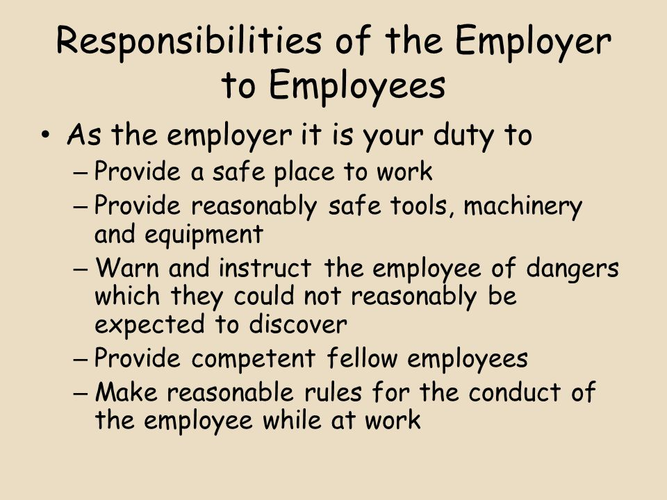 Responsibilities of the Employer to Employees As the employer it is your duty to – Provide a safe place to work – Provide reasonably safe tools, machinery and equipment – Warn and instruct the employee of dangers which they could not reasonably be expected to discover – Provide competent fellow employees – Make reasonable rules for the conduct of the employee while at work