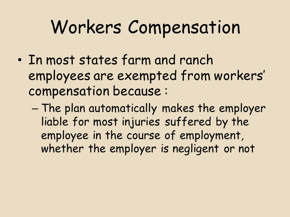 Workers Compensation In most states farm and ranch employees are exempted from workers' compensation because : – The plan automatically makes the employer liable for most injuries suffered by the employee in the course of employment, whether the employer is negligent or not