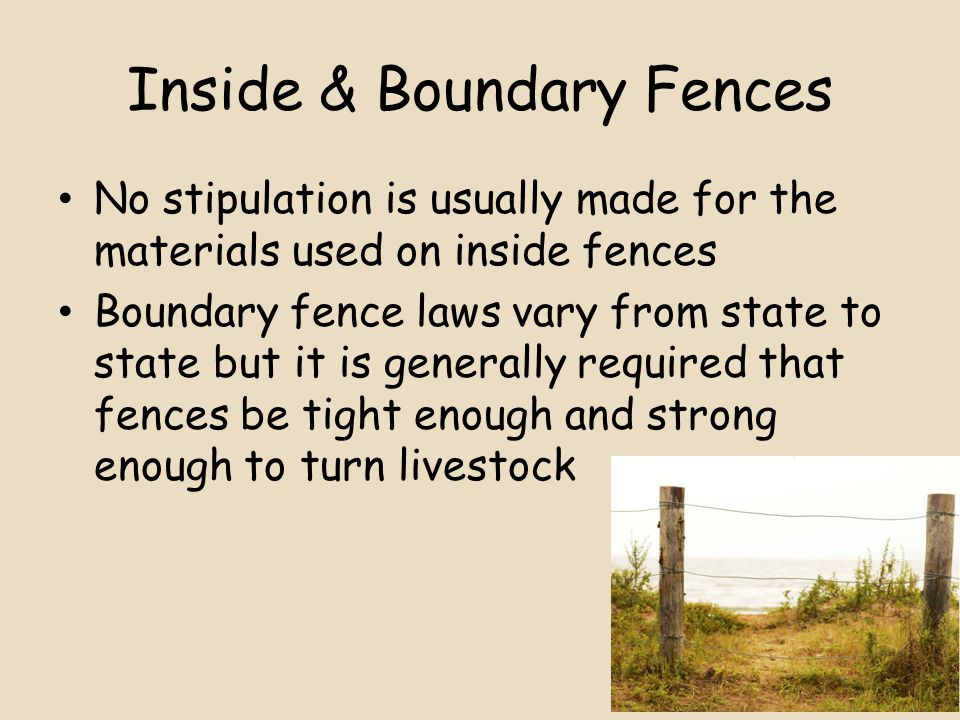 Inside & Boundary Fences No stipulation is usually made for the materials used on inside fences Boundary fence laws vary from state to state but it is generally required that fences be tight enough and strong enough to turn livestock