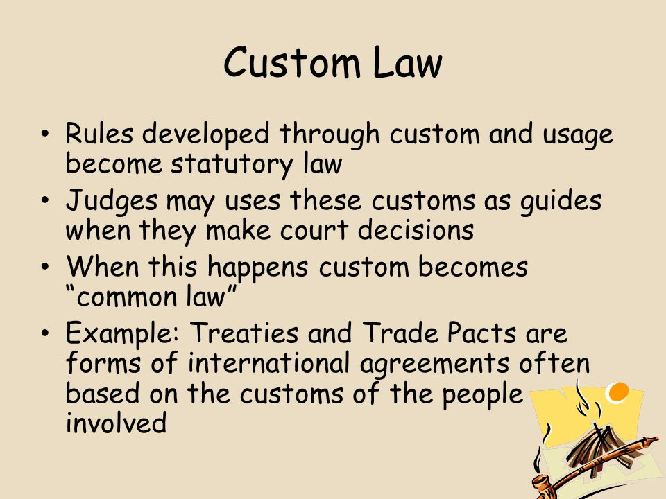 Custom Law Rules developed through custom and usage become statutory law Judges may uses these customs as guides when they make court decisions When this happens custom becomes common law Example: Treaties and Trade Pacts are forms of international agreements often based on the customs of the people involved