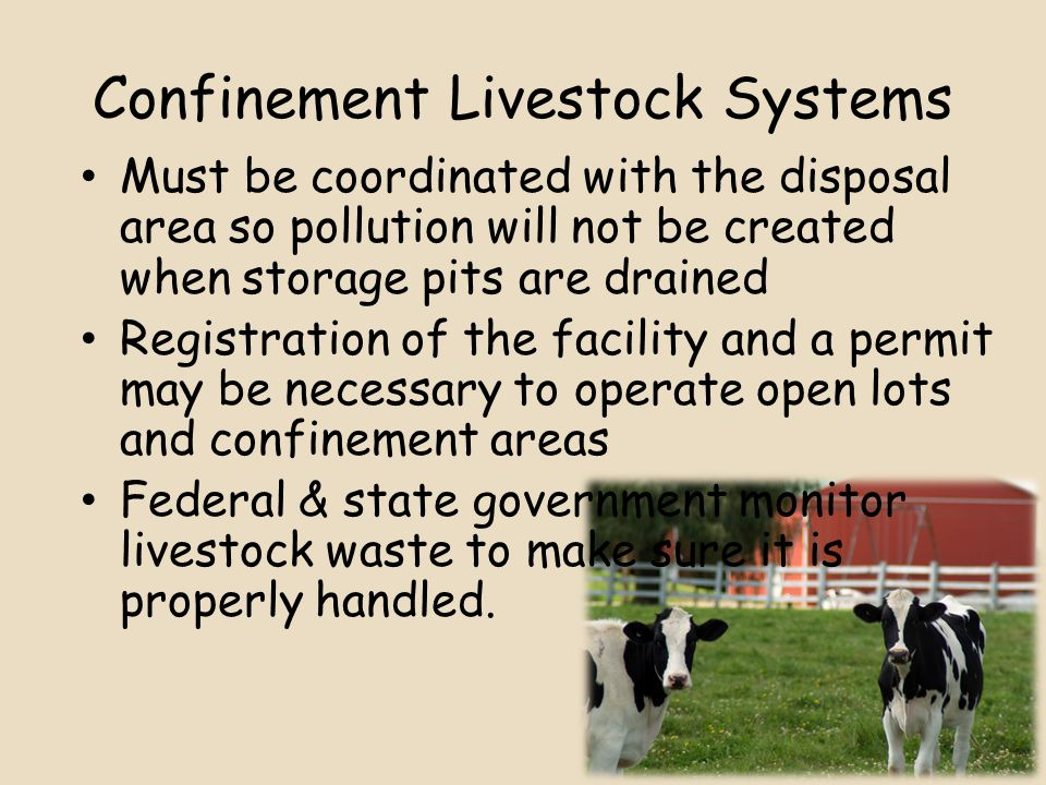 Confinement Livestock Systems Must be coordinated with the disposal area so pollution will not be created when storage pits are drained Registration of the facility and a permit may be necessary to operate open lots and confinement areas Federal & state government monitor livestock waste to make sure it is properly handled.