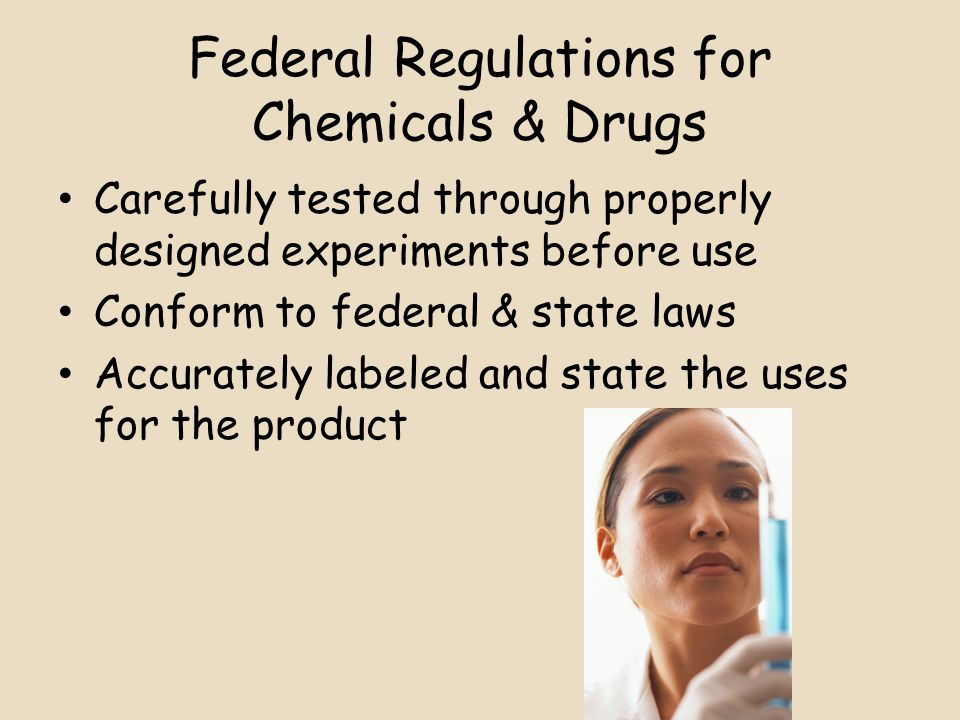Federal Regulations for Chemicals & Drugs Carefully tested through properly designed experiments before use Conform to federal & state laws Accurately labeled and state the uses for the product
