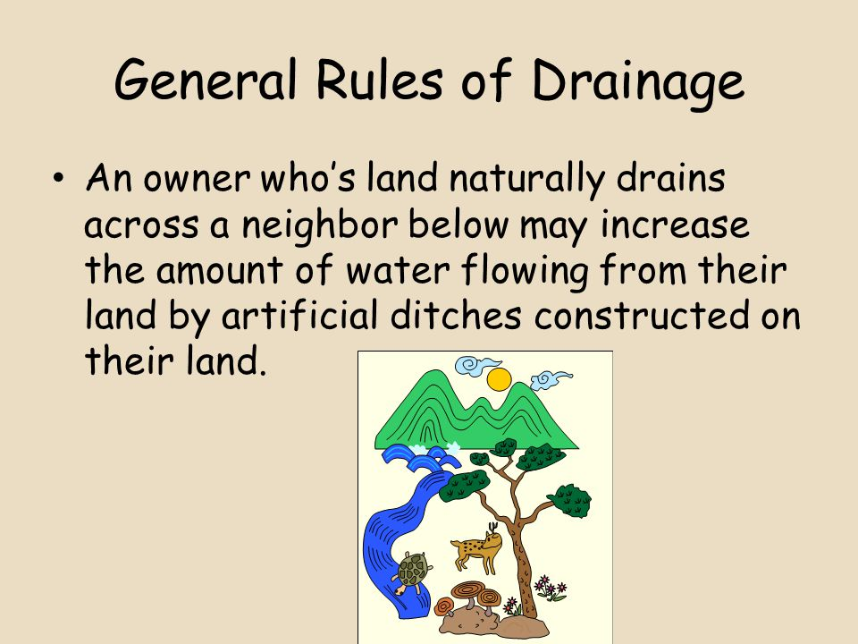 General Rules of Drainage An owner who's land naturally drains across a neighbor below may increase the amount of water flowing from their land by artificial ditches constructed on their land.