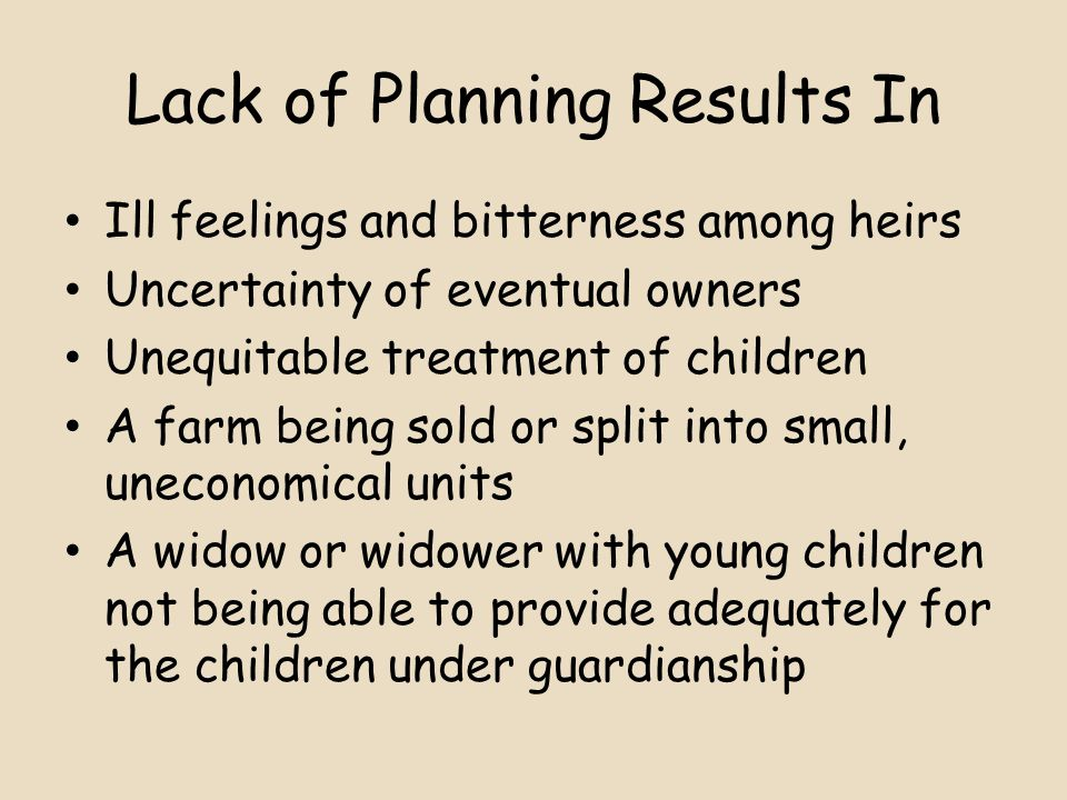 Lack of Planning Results In Ill feelings and bitterness among heirs Uncertainty of eventual owners Unequitable treatment of children A farm being sold or split into small, uneconomical units A widow or widower with young children not being able to provide adequately for the children under guardianship