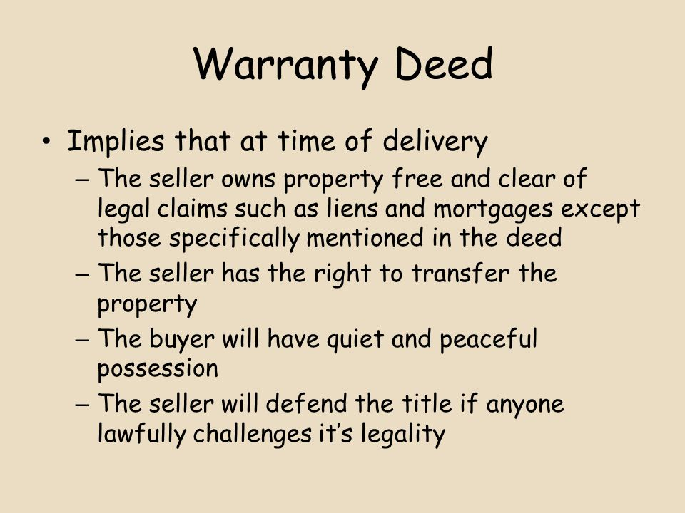 Warranty Deed Implies that at time of delivery – The seller owns property free and clear of legal claims such as liens and mortgages except those specifically mentioned in the deed – The seller has the right to transfer the property – The buyer will have quiet and peaceful possession – The seller will defend the title if anyone lawfully challenges it's legality