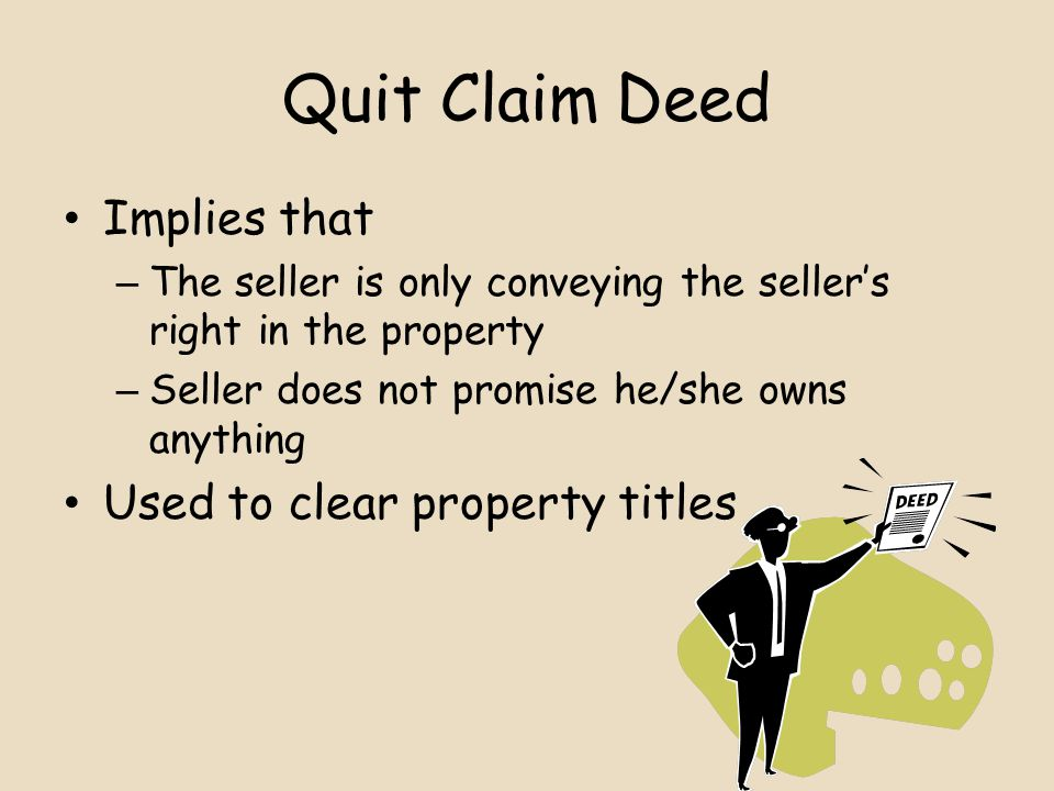 Quit Claim Deed Implies that – The seller is only conveying the seller's right in the property – Seller does not promise he/she owns anything Used to clear property titles
