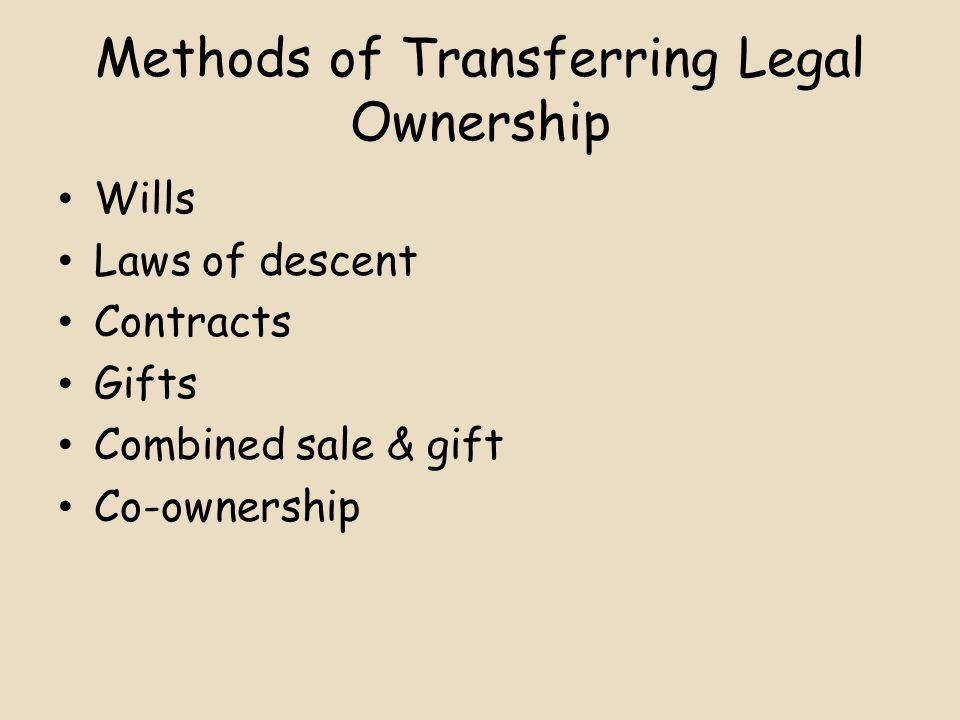 Methods of Transferring Legal Ownership Wills Laws of descent Contracts Gifts Combined sale & gift Co-ownership