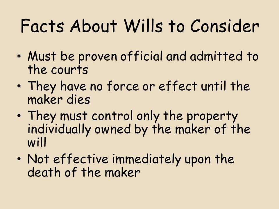 Facts About Wills to Consider Must be proven official and admitted to the courts They have no force or effect until the maker dies They must control only the property individually owned by the maker of the will Not effective immediately upon the death of the maker